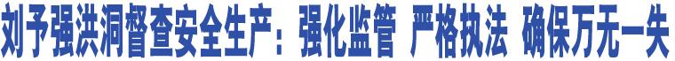 刘予强洪洞督查安全生产:强化监管 严格执法 确保万无一失