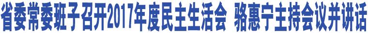 省委常委班子召开2017年度民主生活会 骆惠宁主持会议并讲话