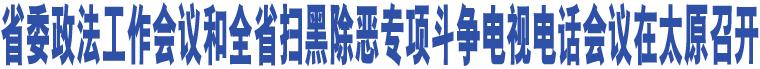 省委政法工作会议和全省扫黑除恶专项斗争电视电话会议在太原召开