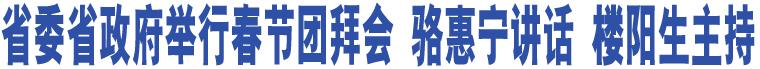 省委省政府举行春节团拜会 骆惠宁讲话 楼阳生主持