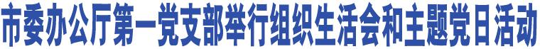 市委办公厅第一党支部举行组织生活会和主题党日活动
