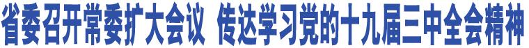省委召开常委扩大会议 传达学习党的十九届三中全会精神