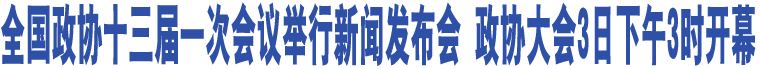 全国政协十三届一次会议举行新闻发布会 政协大会3日下午3时开幕