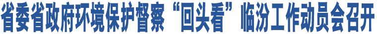 """省委省政府环境保护督察""""回头看""""临汾工作动员会召开"""