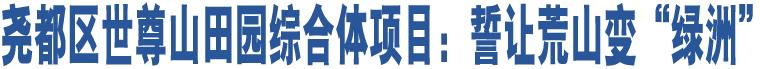 """尧都区世尊山田园综合体项目:誓让荒山变""""绿洲"""""""