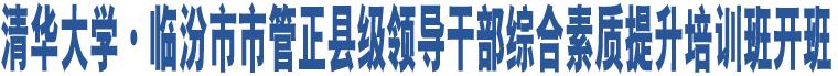 清华大学·临汾市市管正县级领导干部综合素质提升培训班开班