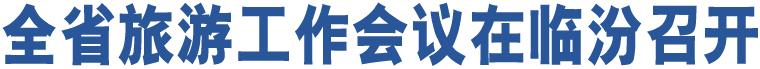 全省旅游工作会议在临汾召开