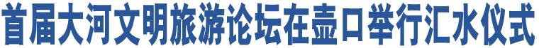 首届大河文明旅游论坛在壶口举行汇水仪式