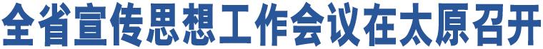 全省宣传思想工作会议在太原召开
