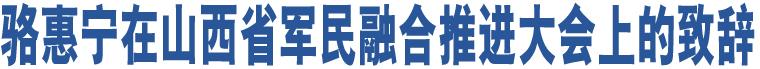 骆惠宁在山西省军民融合推进大会上的致辞