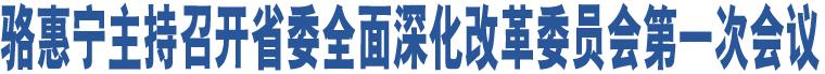 骆惠宁主持召开省委全面深化改革委员会第一次会议