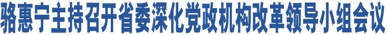 骆惠宁主持召开省委深化党政机构改革领导小组会议