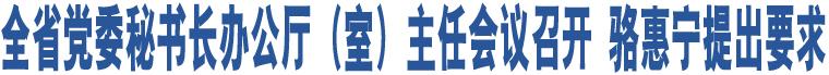 全省党委秘书长办公厅(室)主任会议召开 骆惠宁提出要求