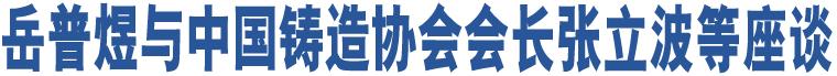 岳普煜与中国铸造协会会长张立波等座谈