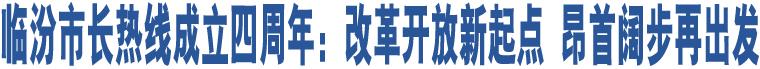 临汾市长热线成立四周年:改革开放新起点 昂首阔步再出发