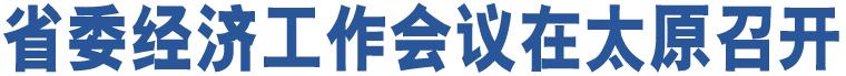 省委经济工作会议在太原召开