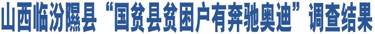 """山西临汾隰县""""国贫县贫困户有奔驰奥迪""""调查结果"""