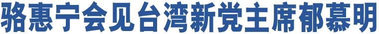 骆惠宁会见台湾新党主席郁慕明