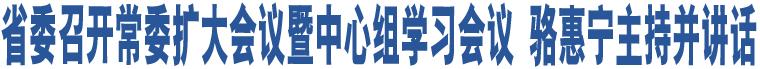 省委召开常委扩大会议暨中心组学习会议 骆惠宁主持并讲话
