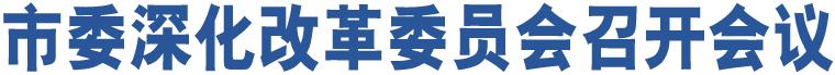市委深化改革委员会召开会议