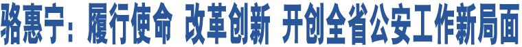 骆惠宁:履行使命 改革创新 开创全省公安工作新局面