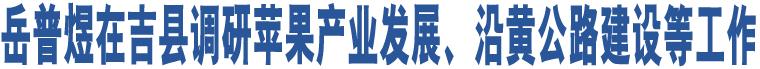 岳普煜在吉县调研苹果产业发展、沿黄公路建设等工作