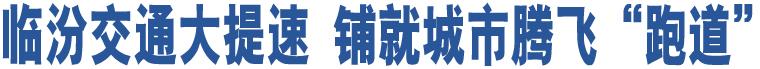 """临汾交通大提速 铺就城市腾飞""""跑道"""""""