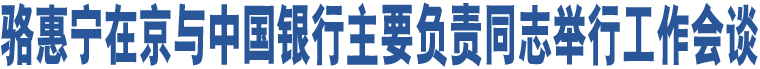 骆惠宁在京与中国银行主要负责同志举行工作会谈