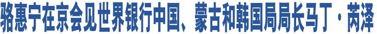 骆惠宁在京会见世界银行中国、蒙古和韩国局局长马丁·芮泽