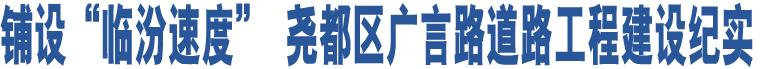 """铺设""""临汾速度"""" 尧都区广言路道路工程建设纪实"""