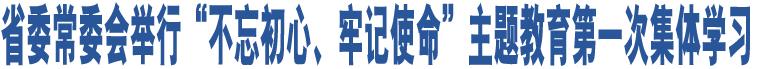 """省委常委会举行""""不忘初心、牢记使命""""主题教育第一次集体学习"""