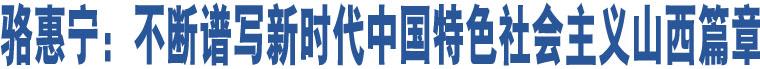 骆惠宁:不断谱写新时代中国特色社会主义山西篇章
