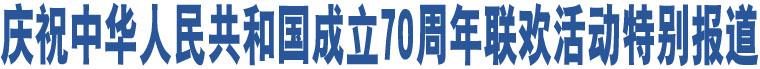 庆祝中华人民共和国成立70周年联欢活动特别报道