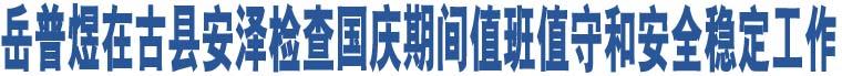 岳普煜在古县安泽检查国庆期间值班值守和安全稳定工作