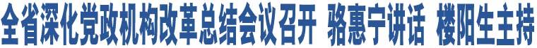 全省深化党政机构改革总结会议召开 骆惠宁讲话 楼阳生主持