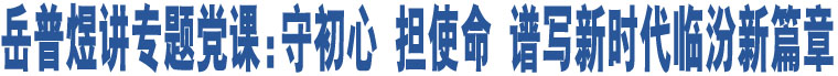 岳普煜讲专题党课:守初心 担使命 谱写新时代临汾新篇章