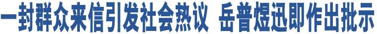 一封群众来信引发社会热议 岳普煜迅即作出批示