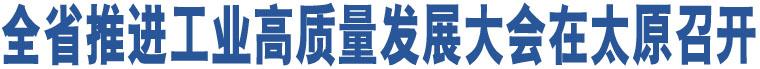 全省推进工业高质量发展大会在太原召开