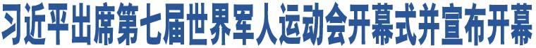 习近平出席第七届世界军人运动会开幕式并宣布开幕
