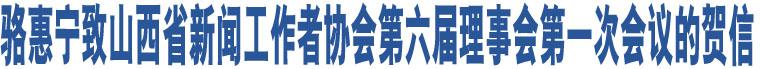 骆惠宁致山西省新闻工作者协会第六届理事会第一次会议的贺信
