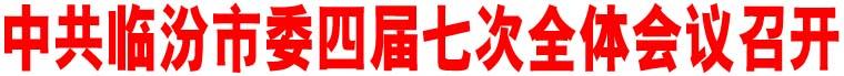 中共临汾市委四届七次全体会议召开