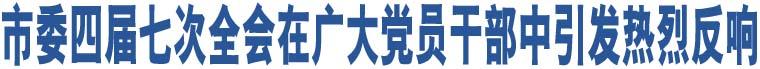 市委四届七次全会在广大党员干部中引发热烈反响