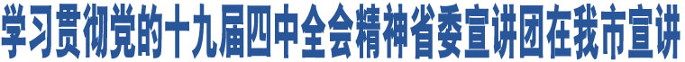 学习贯彻党的十九届四中全会精神省委宣讲团在我市宣讲