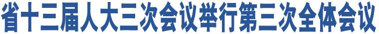 省十三届人大三次会议举行第三次全体会议