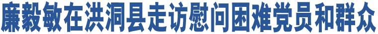 廉毅敏在洪洞县走访慰问困难党员和群众