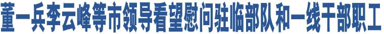董一兵李云峰等市领导看望慰问驻临部队和一线干部职工