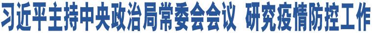 习近平主持中央政治局常委会会议 研究疫情防控工作