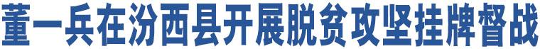 董一兵在汾西县开展脱贫攻坚挂牌督战