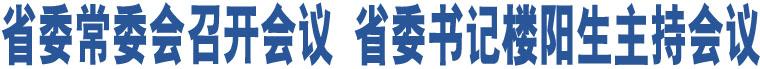 省委常委会召开会议 省委书记楼阳生主持会议