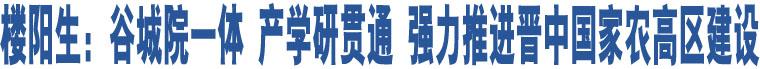 楼阳生:谷城院一体 产学研贯通 强力推进晋中国家农高区建设